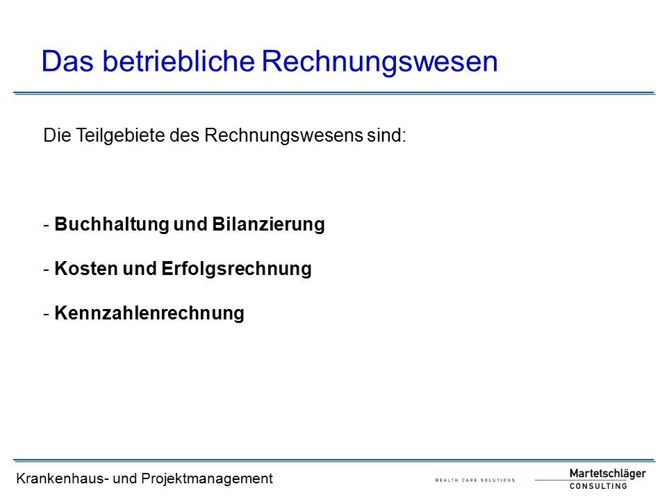 Krankenhaus- und Projektmanagement Das betriebliche Rechnungswesen Die Teilgebiete des Rechnungswesens sind: - Buchhaltung und Bilanzierung - Kosten und Erfolgsrechnung - Kennzahlenrechnung