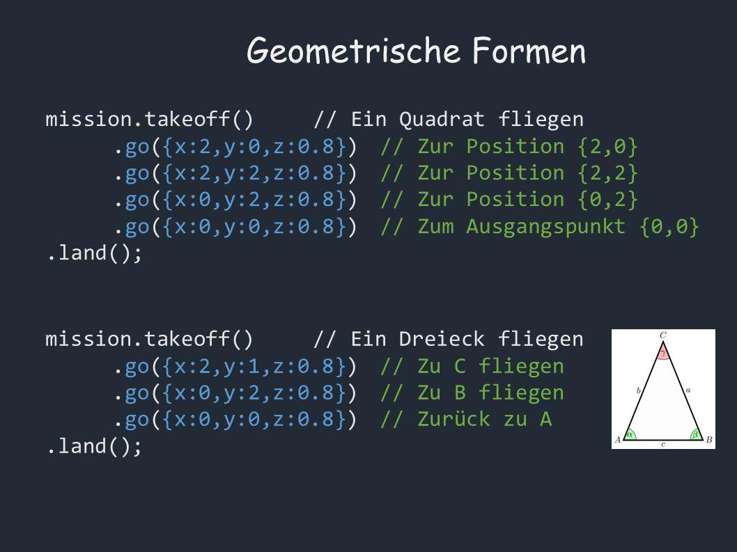 Geometrische Formen mission.takeoff()// Ein Quadrat fliegen.go({x:2,y:0,z:0.8})// Zur Position {2,0}.go({x:2,y:2,z:0.8})// Zur Position {2,2}.go({x:0,y:2,z:0.8})// Zur Position {0,2}.go({x:0,y:0,z:0.8})// Zum Ausgangspunkt {0,0}.land(); mission.takeoff()// Ein Dreieck fliegen.go({x:2,y:1,z:0.8})// Zu C fliegen.go({x:0,y:2,z:0.8}) // Zu B fliegen.go({x:0,y:0,z:0.8}) // Zurück zu A.land();