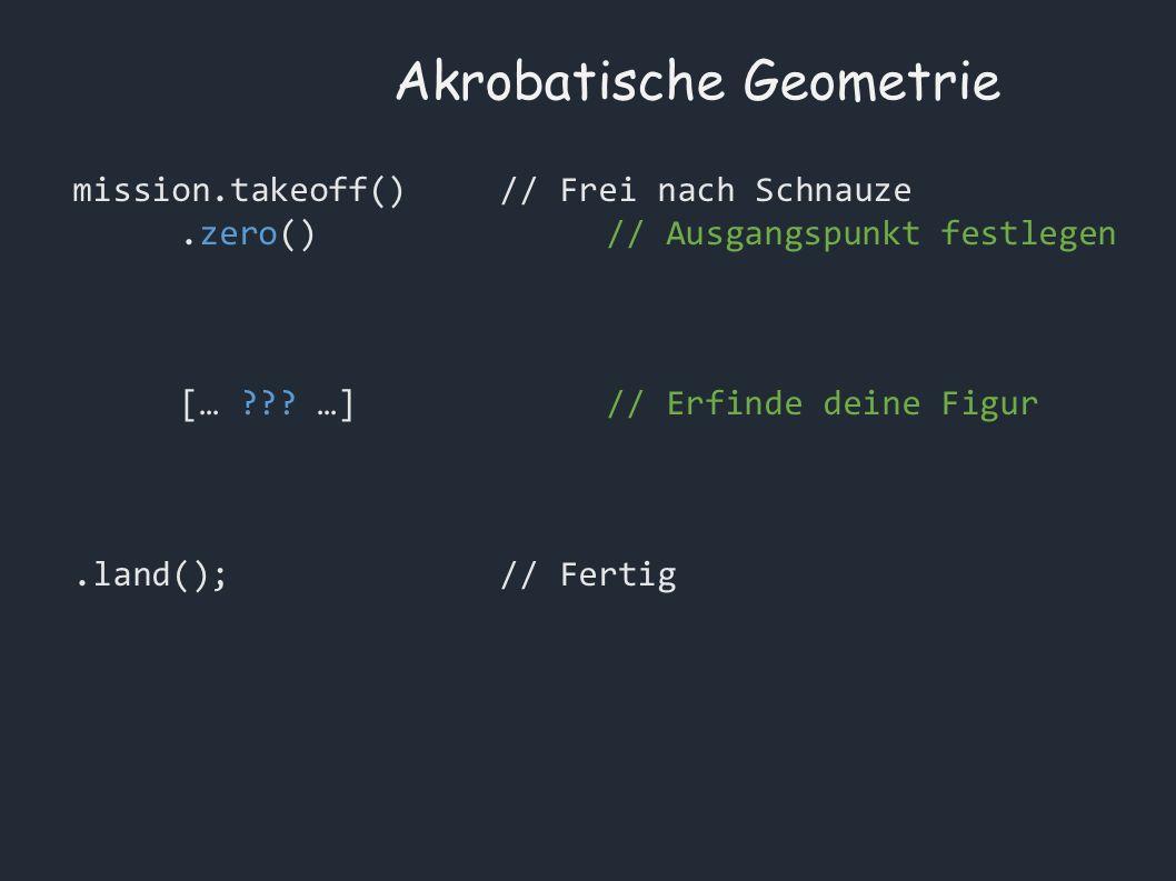 Akrobatische Geometrie mission.takeoff()// Frei nach Schnauze.zero()// Ausgangspunkt festlegen [… .