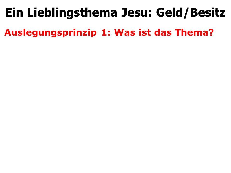Auslegungsprinzip 1: Was ist das Thema? Ein Lieblingsthema Jesu: Geld/Besitz