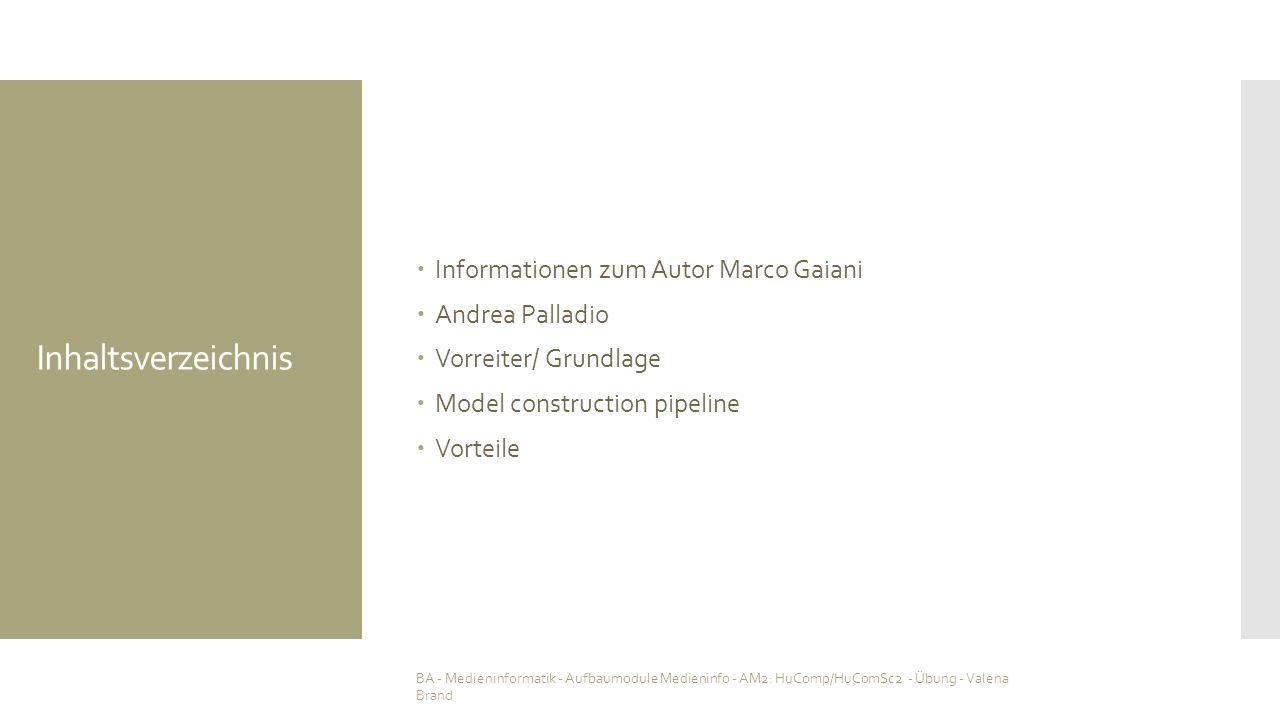 Inhaltsverzeichnis  Informationen zum Autor Marco Gaiani  Andrea Palladio  Vorreiter/ Grundlage  Model construction pipeline  Vorteile BA - Medieninformatik - Aufbaumodule Medieninfo - AM2: HuComp/HuComSc2 - Übung - Valena Brand