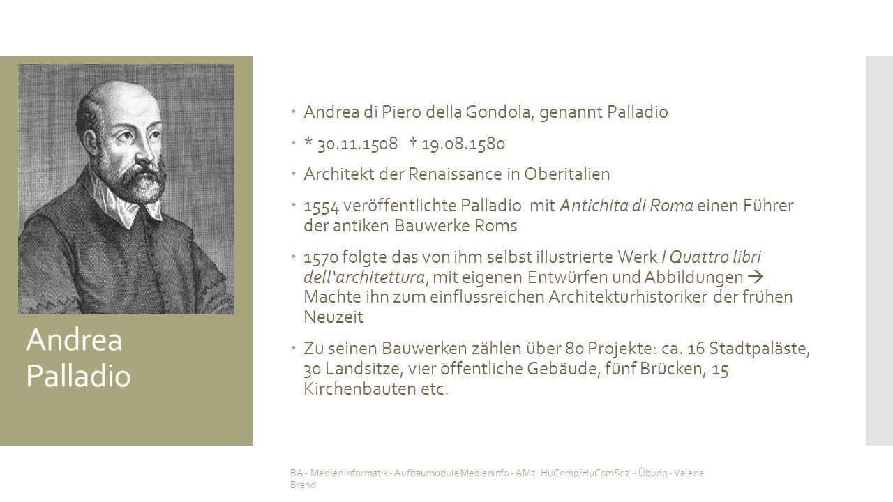 Andrea Palladio  Andrea di Piero della Gondola, genannt Palladio  * 30.11.1508 † 19.08.1580  Architekt der Renaissance in Oberitalien  1554 veröffentlichte Palladio mit Antichita di Roma einen Führer der antiken Bauwerke Roms  1570 folgte das von ihm selbst illustrierte Werk I Quattro libri dell'architettura, mit eigenen Entwürfen und Abbildungen  Machte ihn zum einflussreichen Architekturhistoriker der frühen Neuzeit  Zu seinen Bauwerken zählen über 80 Projekte: ca.