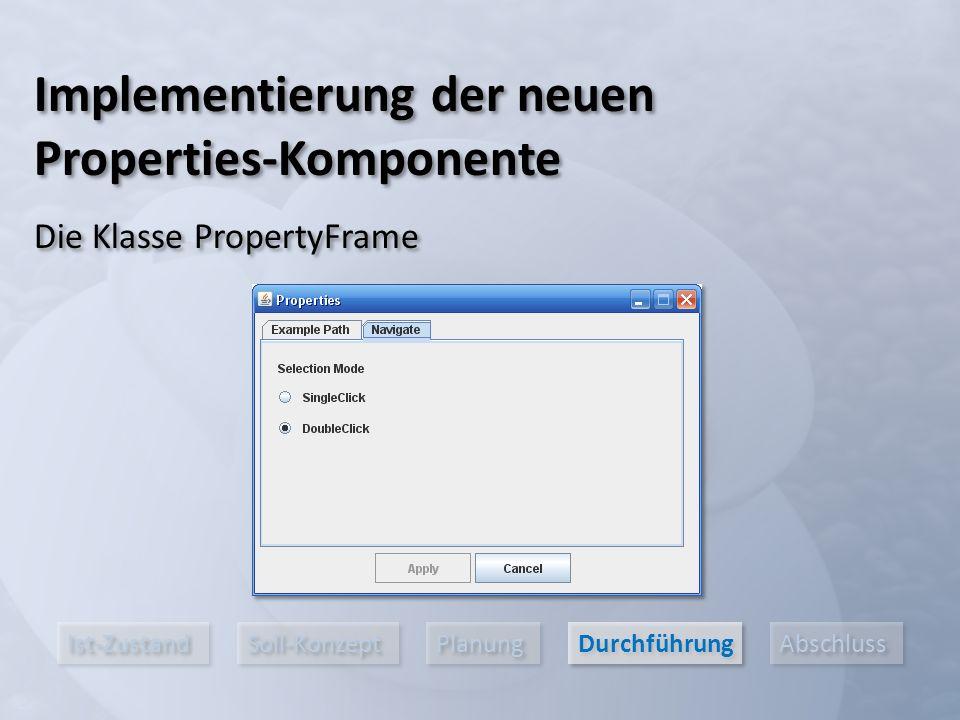 Ist-Zustand Soll-Konzept Planung Durchführung Abschluss Implementierung der neuen Properties-Komponente Die Klasse PropertyFrame