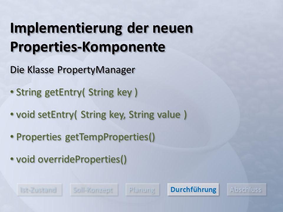 Ist-Zustand Soll-Konzept Planung Durchführung Abschluss Implementierung der neuen Properties-Komponente Die Klasse PropertyManager String getEntry( St