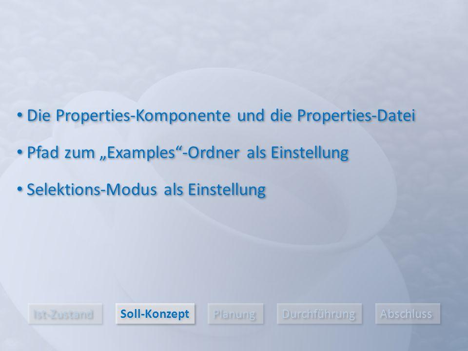"""Ist-Zustand Soll-Konzept Planung Durchführung Abschluss Die Properties-Komponente und die Properties-Datei Pfad zum """"Examples -Ordner als Einstellung Selektions-Modus als Einstellung"""