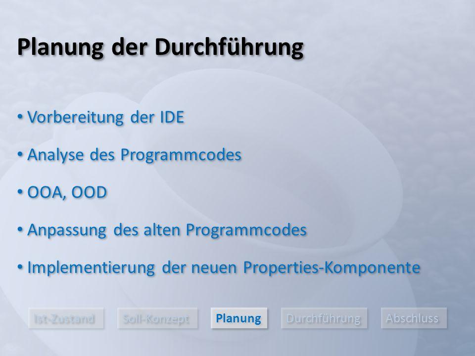 Ist-Zustand Soll-Konzept Planung Durchführung Abschluss Vorbereitung der IDE Analyse des Programmcodes OOA, OOD Planung der Durchführung Anpassung des alten Programmcodes Implementierung der neuen Properties-Komponente