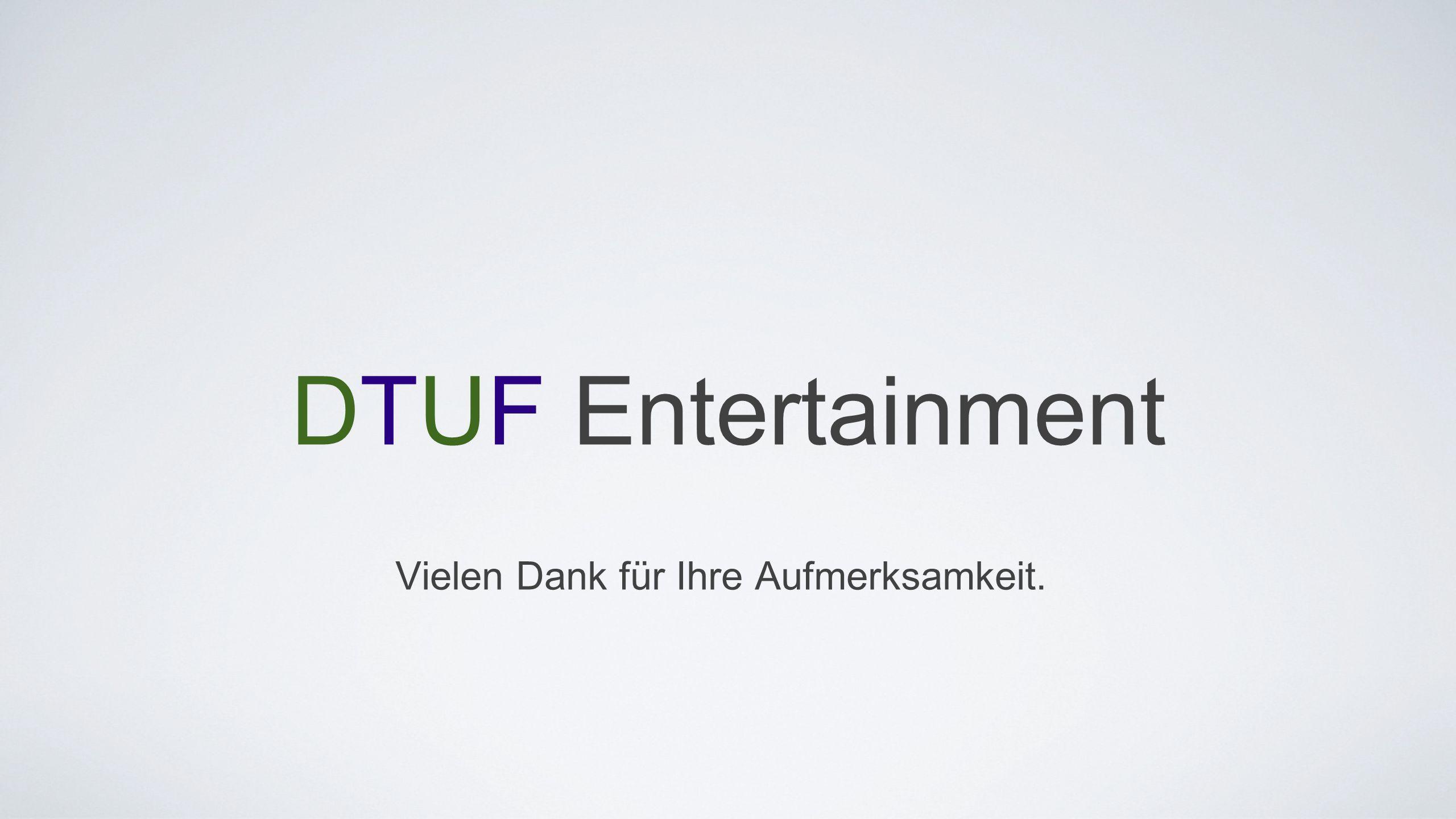 DTUF Entertainment Vielen Dank für Ihre Aufmerksamkeit.