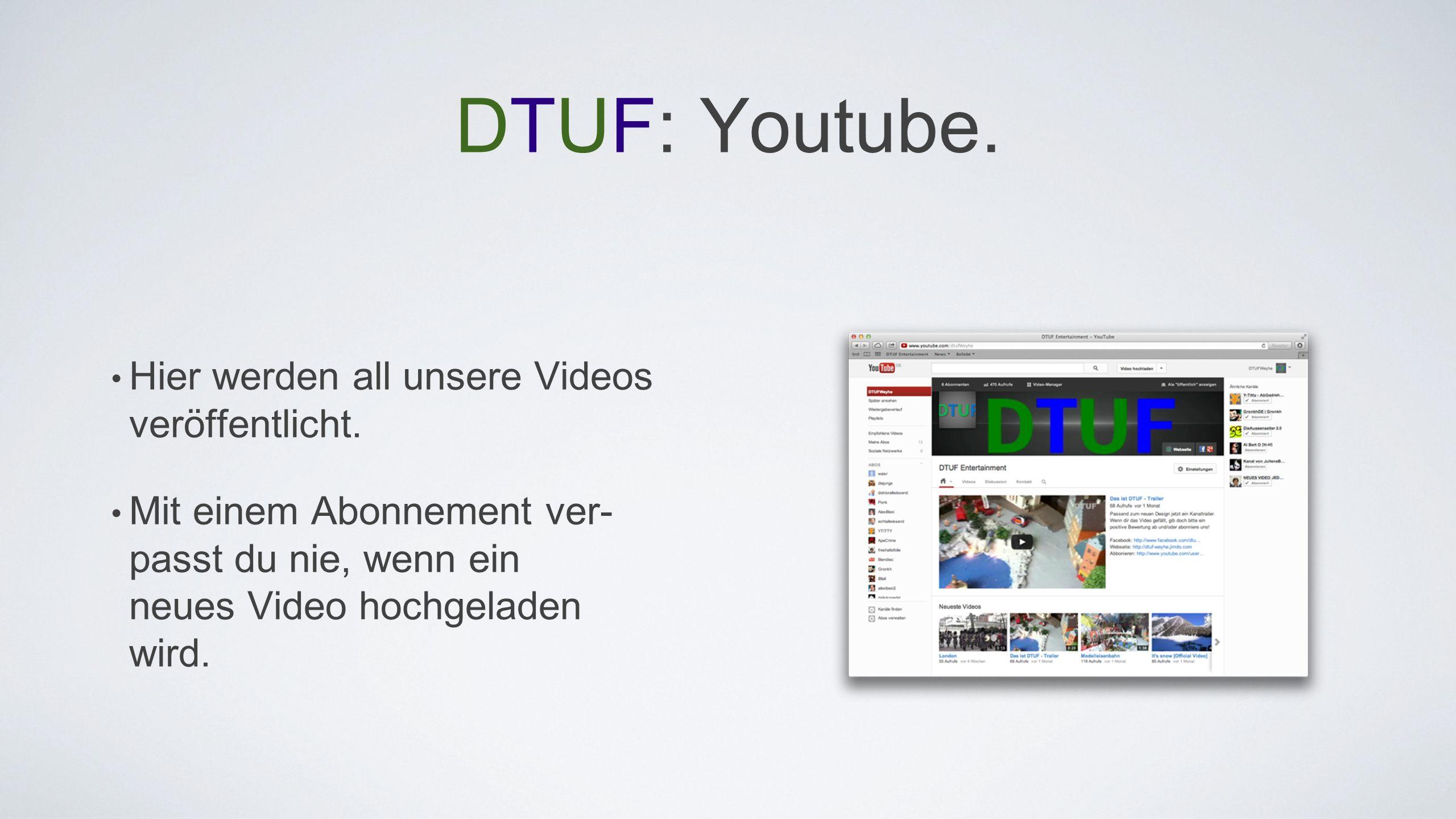 DTUF: Youtube. Hier werden all unsere Videos veröffentlicht. Mit einem Abonnement ver- passt du nie, wenn ein neues Video hochgeladen wird.