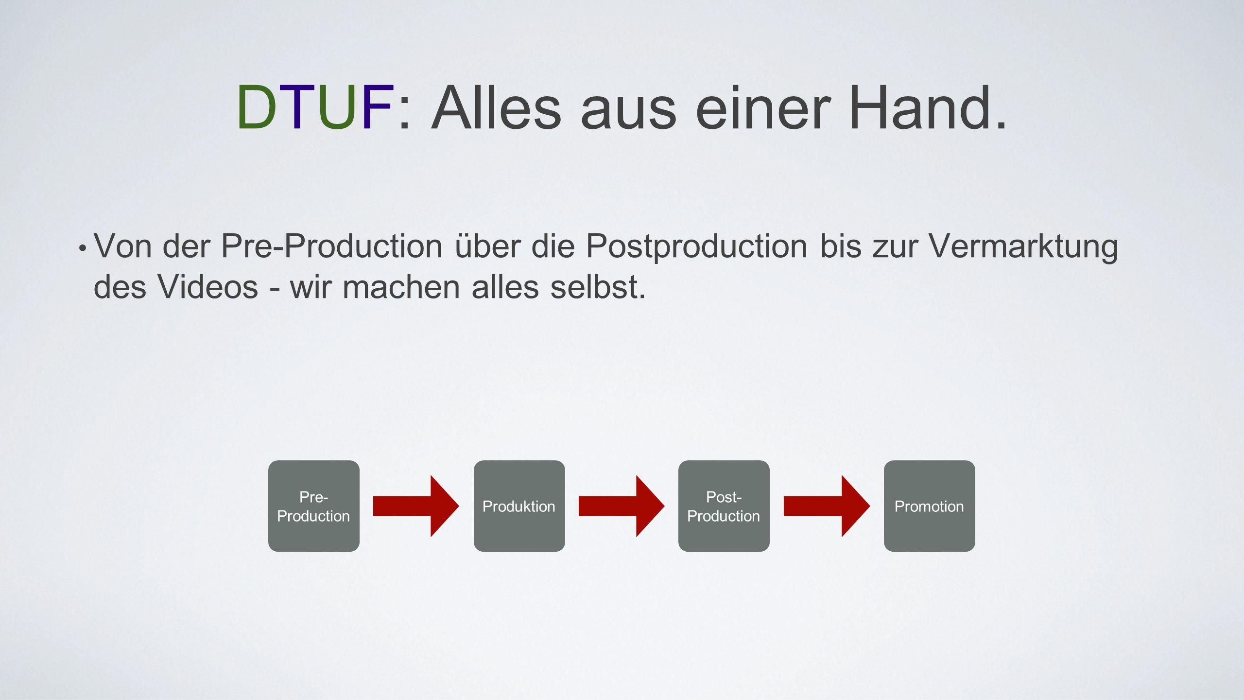 DTUF: Alles aus einer Hand. Von der Pre-Production über die Postproduction bis zur Vermarktung des Videos - wir machen alles selbst. Pre- Production P