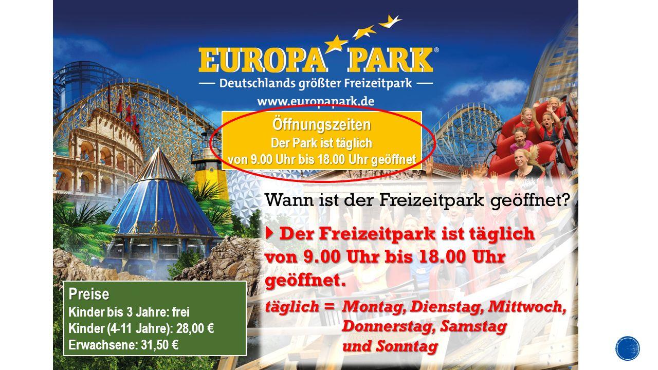 Preise Kinder bis 3 Jahre: frei Kinder (4-11 Jahre): 28,00 € Erwachsene: 31,50 € Öffnungszeiten Der Park ist täglich von 9.00 Uhr bis 18.00 Uhr geöffnet Wann ist der Freizeitpark geöffnet.