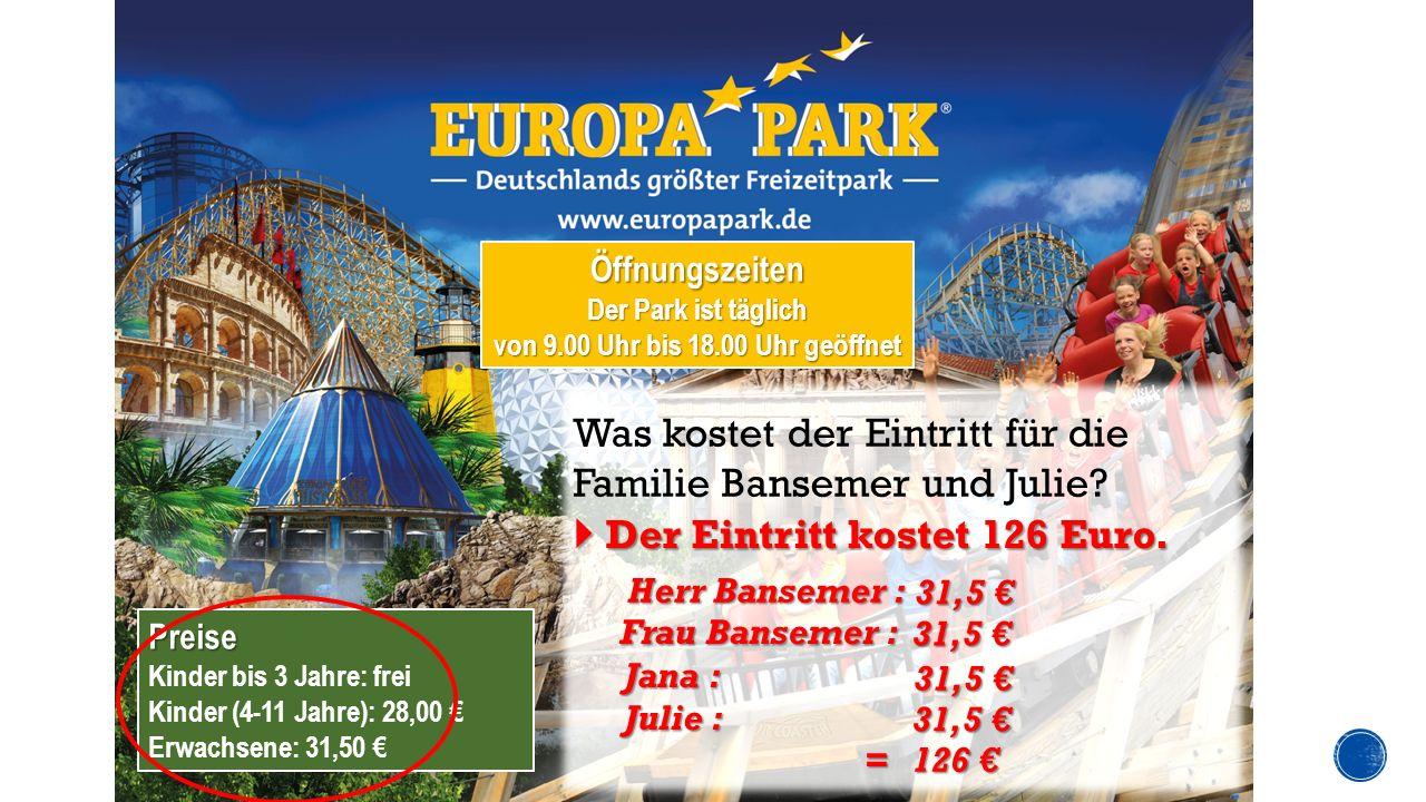 Preise Kinder bis 3 Jahre: frei Kinder (4-11 Jahre): 28,00 € Erwachsene: 31,50 € Öffnungszeiten Der Park ist täglich von 9.00 Uhr bis 18.00 Uhr geöffnet Was kostet der Eintritt für die Familie Bansemer und Julie.