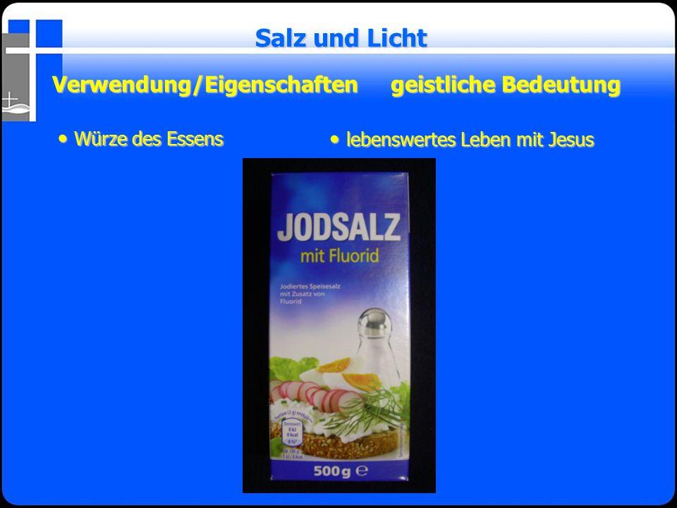 Verwendung/Eigenschaftengeistliche Bedeutung Salz und Licht Würze des Essens Würze des Essens lebenswertes Leben mit Jesus lebenswertes Leben mit Jesu