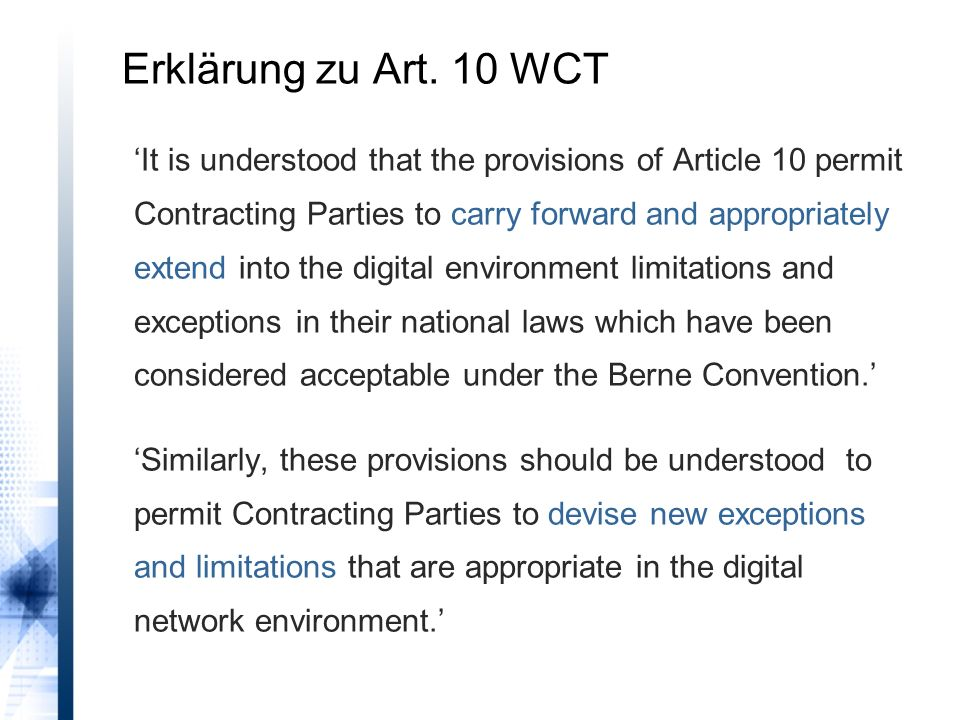 'It is understood that the provisions of Article 10 permit Contracting Parties to carry forward and appropriately extend into the digital environment limitations and exceptions in their national laws which have been considered acceptable under the Berne Convention.' 'Similarly, these provisions should be understood to permit Contracting Parties to devise new exceptions and limitations that are appropriate in the digital network environment.' Erklärung zu Art.