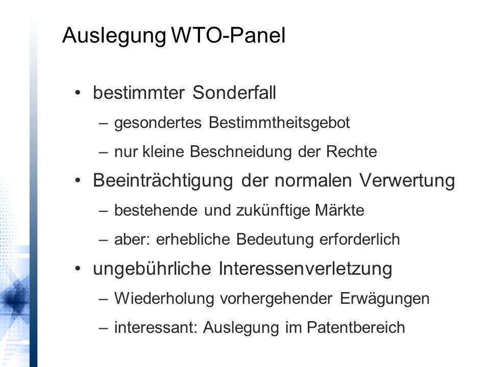 Auslegung WTO-Panel bestimmter Sonderfall –gesondertes Bestimmtheitsgebot –nur kleine Beschneidung der Rechte Beeinträchtigung der normalen Verwertung –bestehende und zukünftige Märkte –aber: erhebliche Bedeutung erforderlich ungebührliche Interessenverletzung –Wiederholung vorhergehender Erwägungen –interessant: Auslegung im Patentbereich