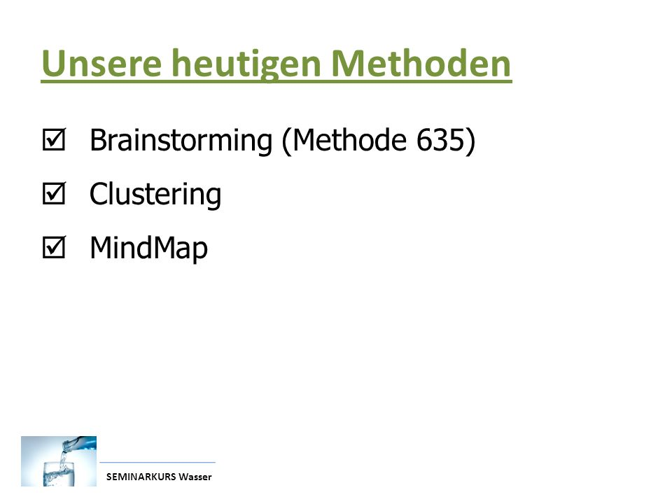 SEMINARKURS Wasser Unsere heutigen Methoden  Brainstorming (Methode 635)  Clustering  MindMap