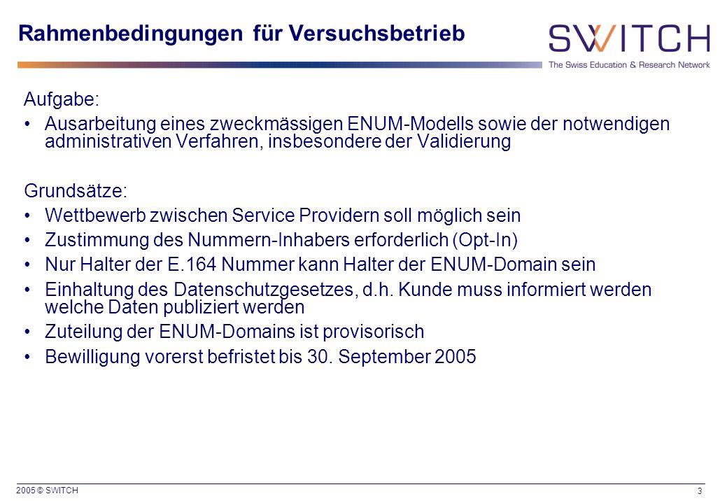 2005 © SWITCH 3 Rahmenbedingungen für Versuchsbetrieb Aufgabe: Ausarbeitung eines zweckmässigen ENUM-Modells sowie der notwendigen administrativen Ver