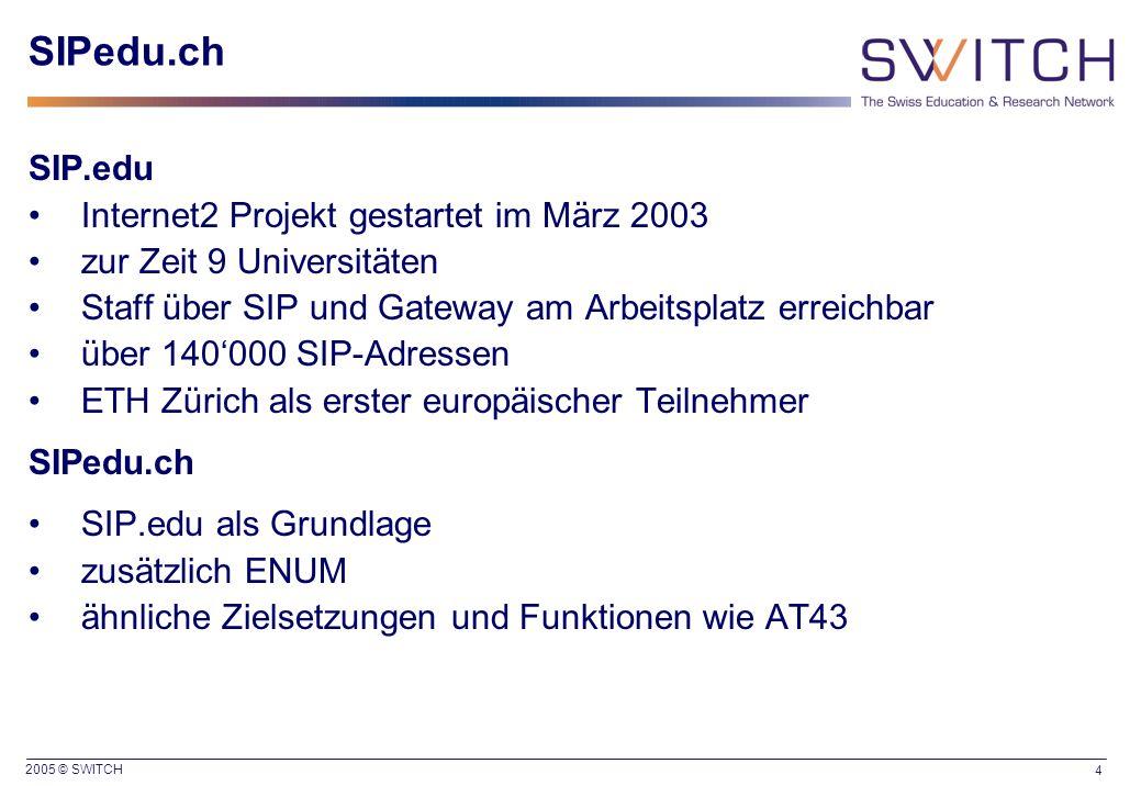 2005 © SWITCH 4 SIPedu.ch SIP.edu Internet2 Projekt gestartet im März 2003 zur Zeit 9 Universitäten Staff über SIP und Gateway am Arbeitsplatz erreichbar über 140'000 SIP-Adressen ETH Zürich als erster europäischer Teilnehmer SIPedu.ch SIP.edu als Grundlage zusätzlich ENUM ähnliche Zielsetzungen und Funktionen wie AT43