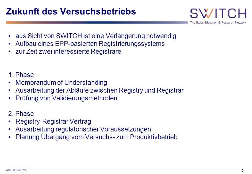 2005 © SWITCH 6 Zukunft des Versuchsbetriebs aus Sicht von SWITCH ist eine Verlängerung notwendig Aufbau eines EPP-basierten Registrierungssystems zur Zeit zwei interessierte Registrare 1.
