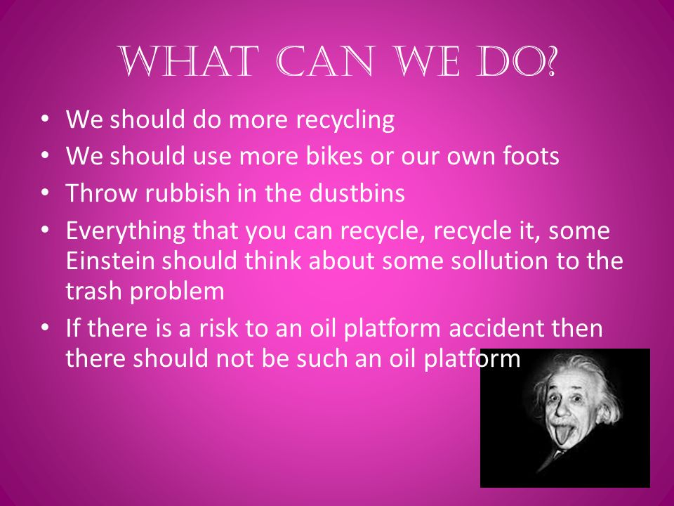What can we do? We should do more recycling We should use more bikes or our own foots Throw rubbish in the dustbins Everything that you can recycle, r