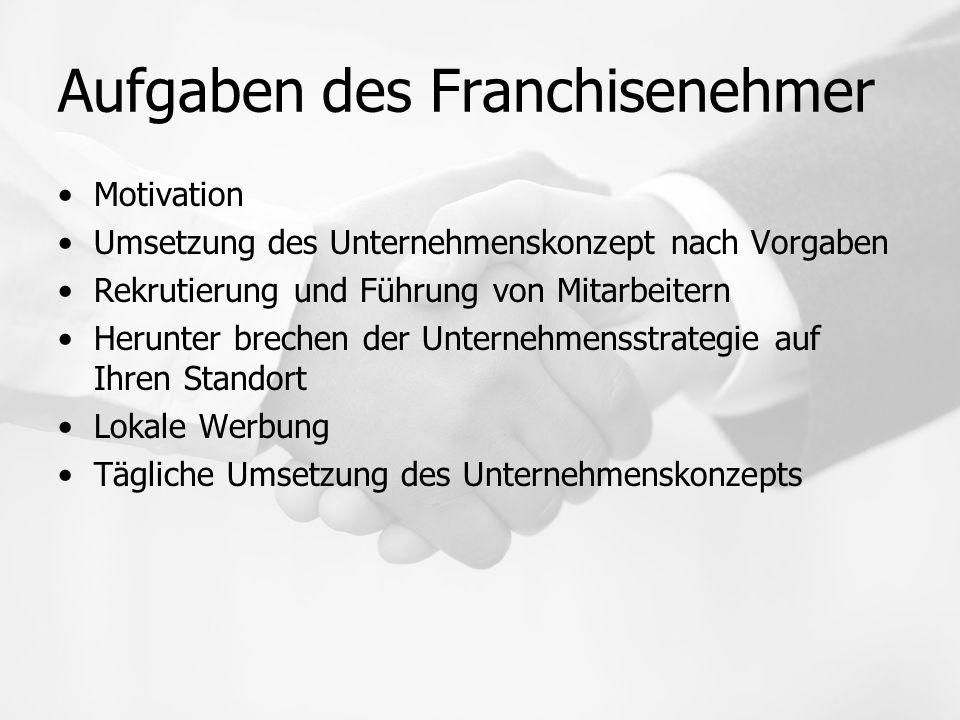 Aufgaben des Franchisenehmer Motivation Umsetzung des Unternehmenskonzept nach Vorgaben Rekrutierung und Führung von Mitarbeitern Herunter brechen der