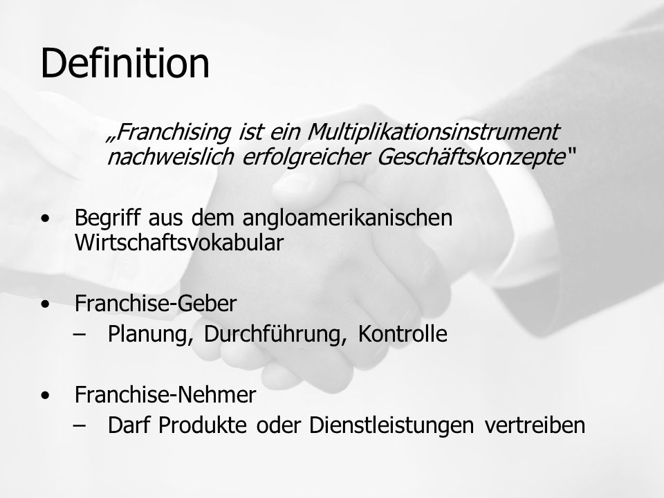 """Definition """"Franchising ist ein Multiplikationsinstrument nachweislich erfolgreicher Geschäftskonzepte Begriff aus dem angloamerikanischen Wirtschaftsvokabular Franchise-Geber –Planung, Durchführung, Kontrolle Franchise-Nehmer –Darf Produkte oder Dienstleistungen vertreiben"""