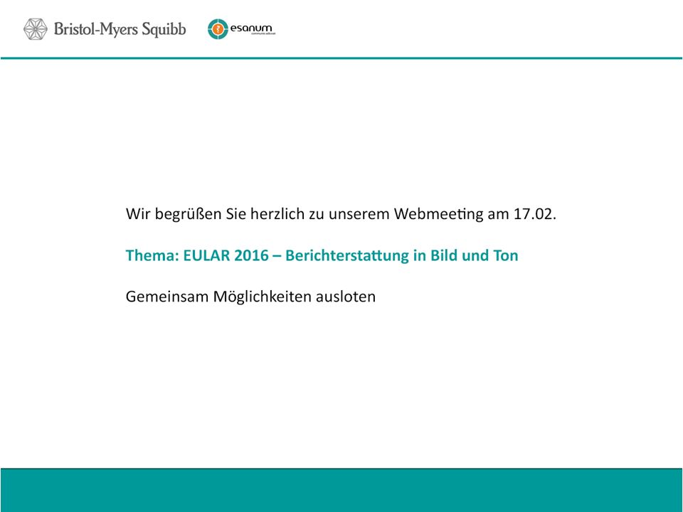 Wir begrüßen Sie herzlich zu unserem Webmeeting am 17.02. Thema: EULAR 2016 – Berichterstattung in Bild und Ton Gemeinsam Möglichkeiten ausloten