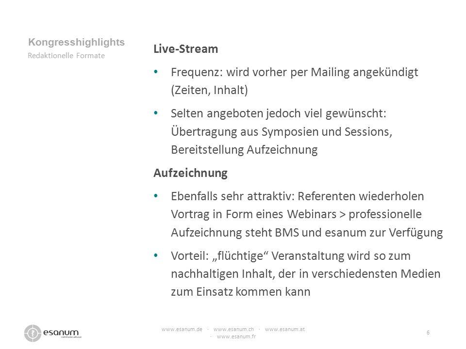 """Live-Stream Frequenz: wird vorher per Mailing angekündigt (Zeiten, Inhalt) Selten angeboten jedoch viel gewünscht: Übertragung aus Symposien und Sessions, Bereitstellung Aufzeichnung Aufzeichnung Ebenfalls sehr attraktiv: Referenten wiederholen Vortrag in Form eines Webinars > professionelle Aufzeichnung steht BMS und esanum zur Verfügung Vorteil: """"flüchtige Veranstaltung wird so zum nachhaltigen Inhalt, der in verschiedensten Medien zum Einsatz kommen kann www.esanum.de · www.esanum.ch · www.esanum.at · www.esanum.fr 6 Kongresshighlights Redaktionelle Formate"""