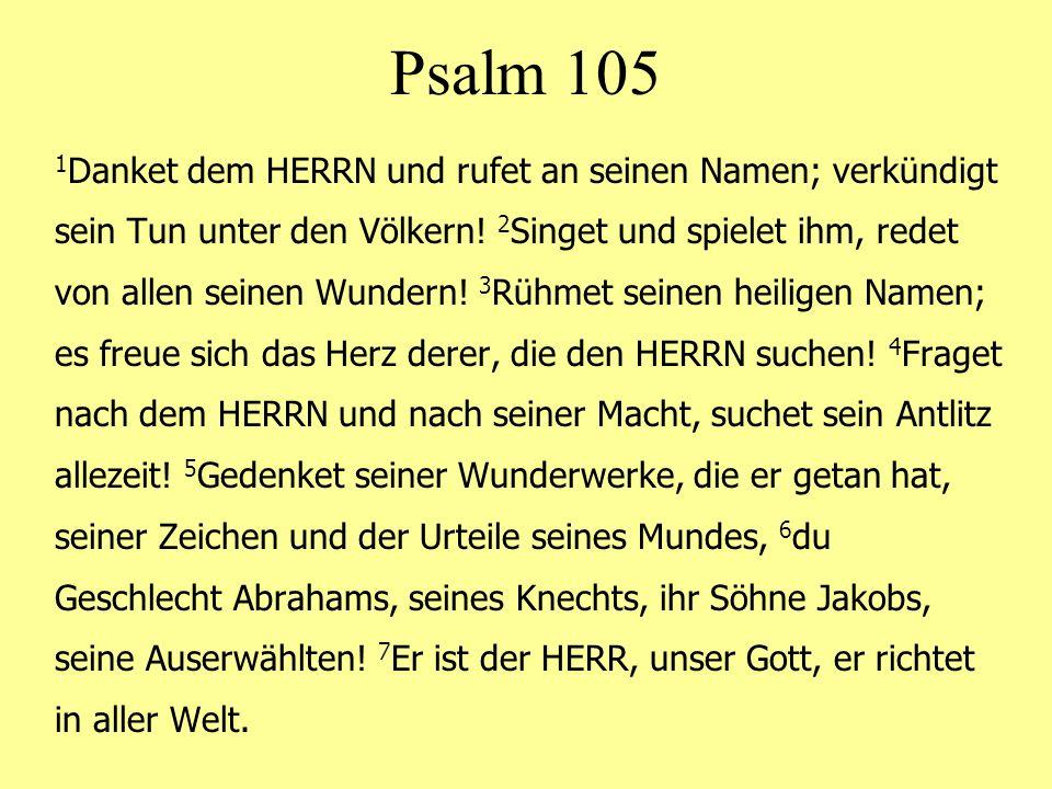 Psalm 105 1 Danket dem HERRN und rufet an seinen Namen; verkündigt sein Tun unter den Völkern! 2 Singet und spielet ihm, redet von allen seinen Wunder