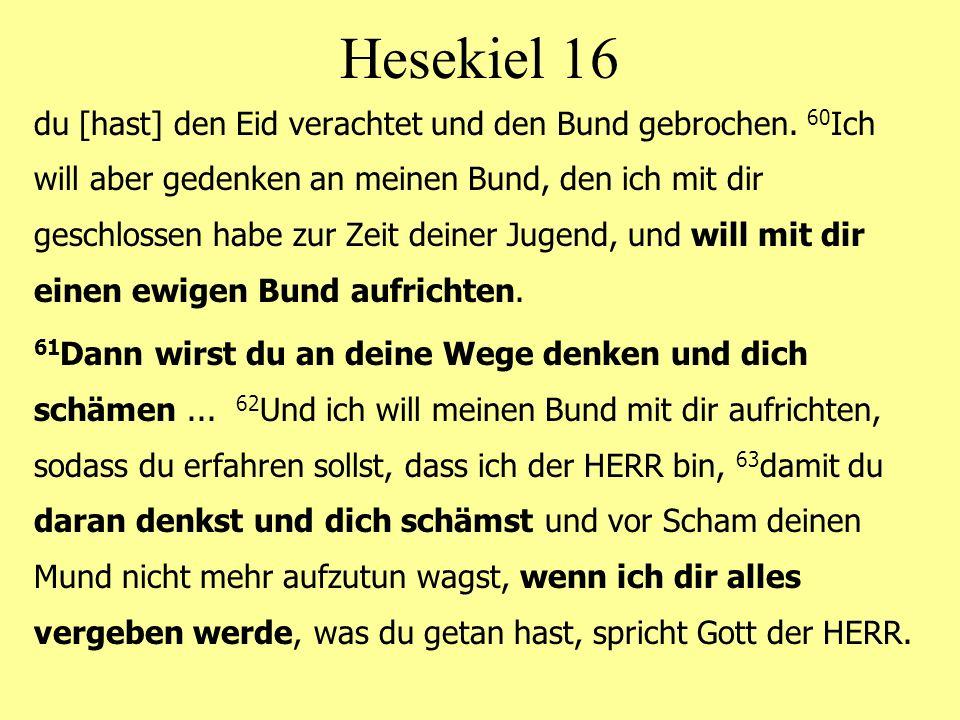 Hesekiel 16 du [hast] den Eid verachtet und den Bund gebrochen.