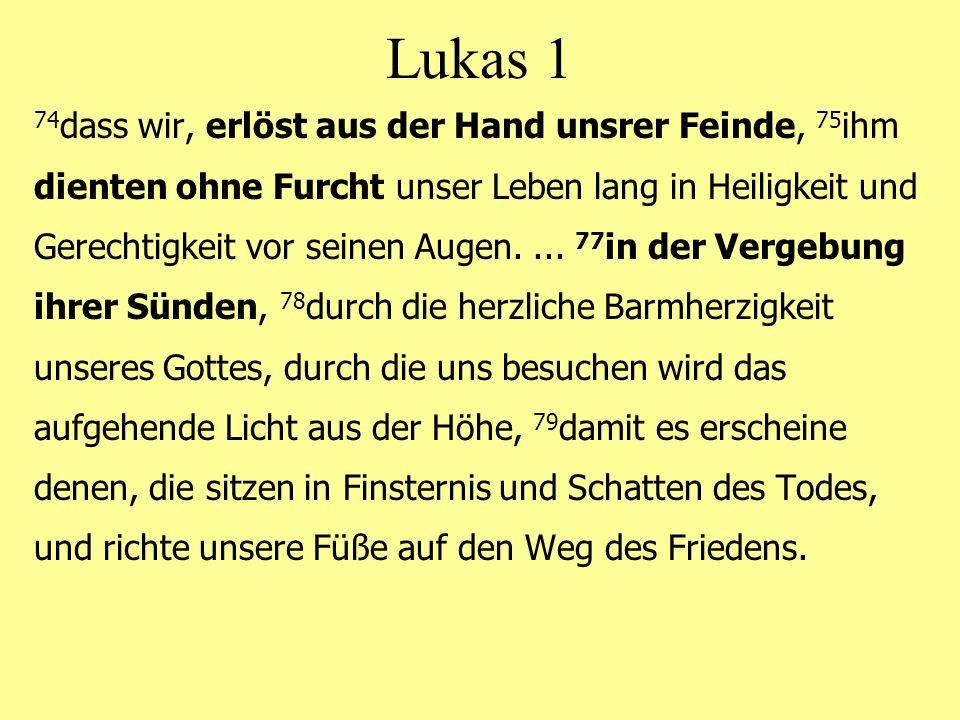 Lukas 1 74 dass wir, erlöst aus der Hand unsrer Feinde, 75 ihm dienten ohne Furcht unser Leben lang in Heiligkeit und Gerechtigkeit vor seinen Augen....