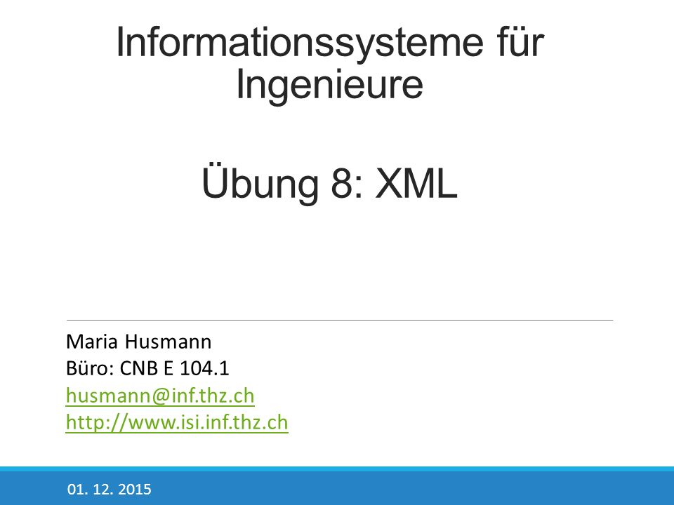 Informationssysteme für Ingenieure Übung 8: XML 01. 12. 2015 Maria Husmann Büro: CNB E 104.1 husmann@inf.thz.ch http://www.isi.inf.thz.ch