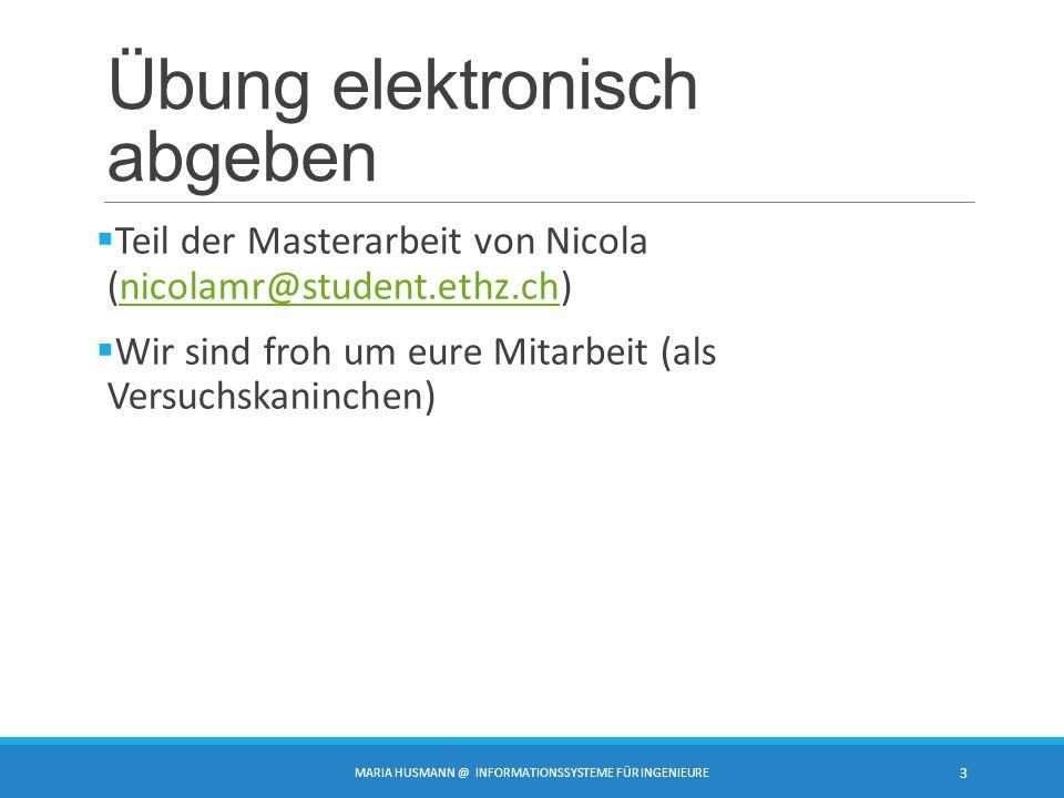 Übung elektronisch abgeben  Teil der Masterarbeit von Nicola (nicolamr@student.ethz.ch)nicolamr@student.ethz.ch  Wir sind froh um eure Mitarbeit (als Versuchskaninchen) MARIA HUSMANN @ INFORMATIONSSYSTEME FÜR INGENIEURE 3