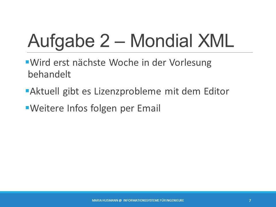 Aufgabe 2 – Mondial XML  Wird erst nächste Woche in der Vorlesung behandelt  Aktuell gibt es Lizenzprobleme mit dem Editor  Weitere Infos folgen per Email MARIA HUSMANN @ INFORMATIONSSYSTEME FÜR INGENIEURE 7