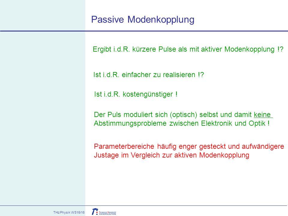 THz Physik WS15/16 Passive Modenkopplung Ergibt i.d.R. kürzere Pulse als mit aktiver Modenkopplung !? Ist i.d.R. einfacher zu realisieren !? Ist i.d.R