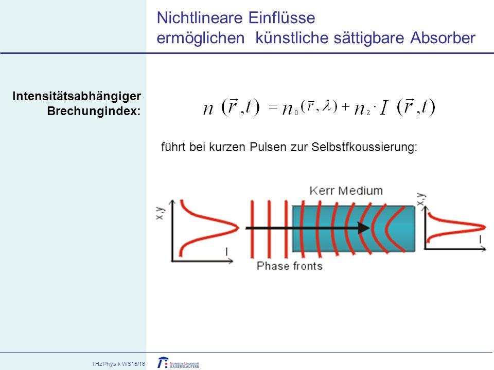THz Physik WS15/16 Nichtlineare Einflüsse ermöglichen künstliche sättigbare Absorber Intensitätsabhängiger Brechungindex: führt bei kurzen Pulsen zur