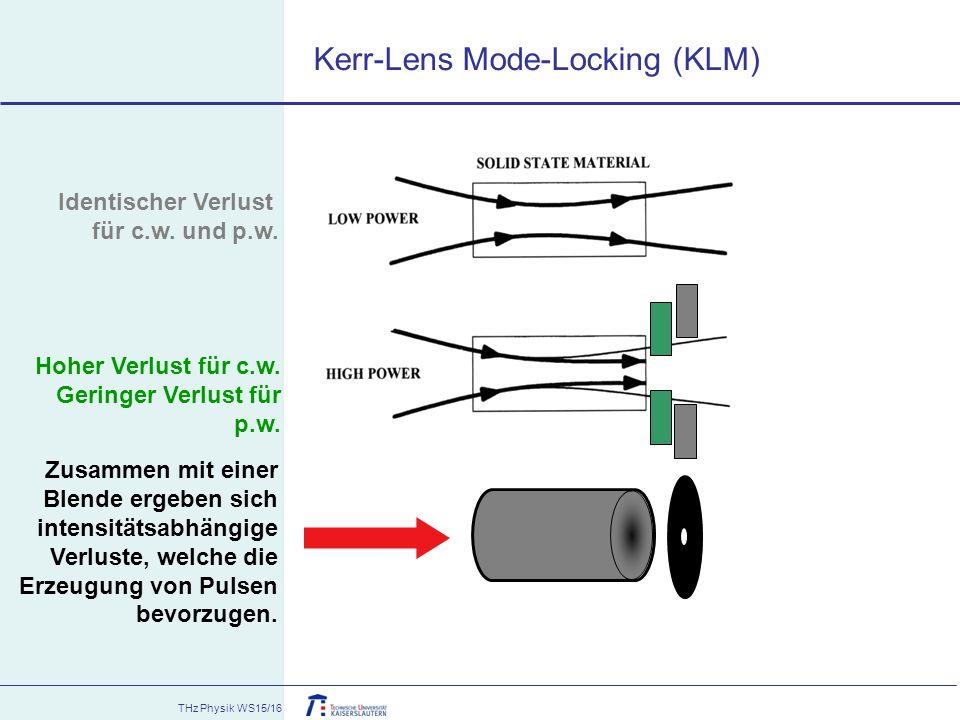THz Physik WS15/16 Kerr-Lens Mode-Locking (KLM) Zusammen mit einer Blende ergeben sich intensitätsabhängige Verluste, welche die Erzeugung von Pulsen
