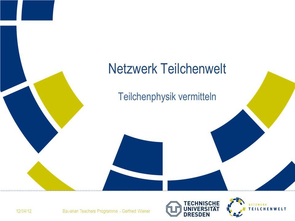 12/04/12Bavarian Teachers Programme - Gerfried Wiener Netzwerk Teilchenwelt Teilchenphysik vermitteln