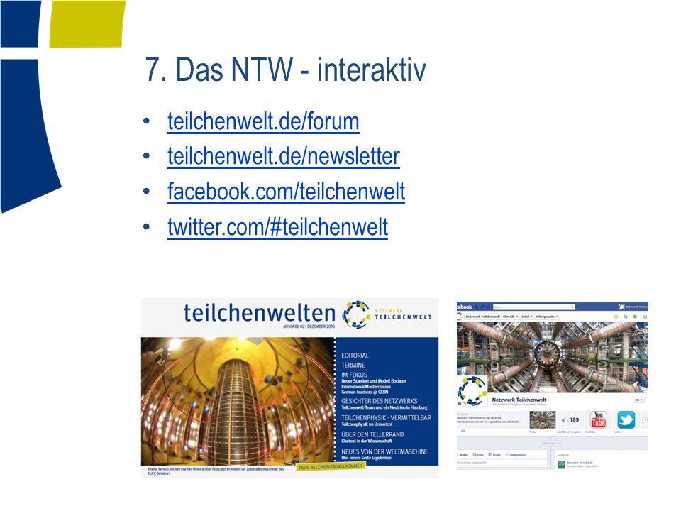 7. Das NTW - interaktiv teilchenwelt.de/forum teilchenwelt.de/newsletter facebook.com/teilchenwelt twitter.com/#teilchenwelt