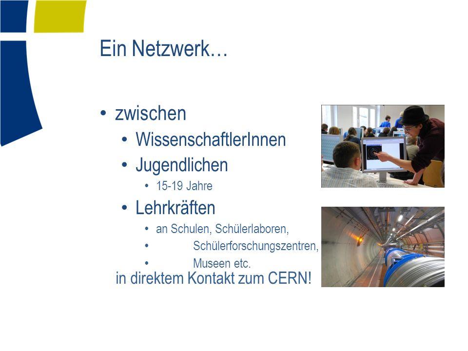 Ein Netzwerk… zwischen WissenschaftlerInnen Jugendlichen 15-19 Jahre Lehrkräften an Schulen, Schülerlaboren, Schülerforschungszentren, Museen etc. in