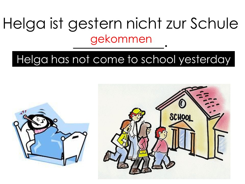 Helga ist gestern nicht zur Schule ____________. gekommen Helga has not come to school yesterday