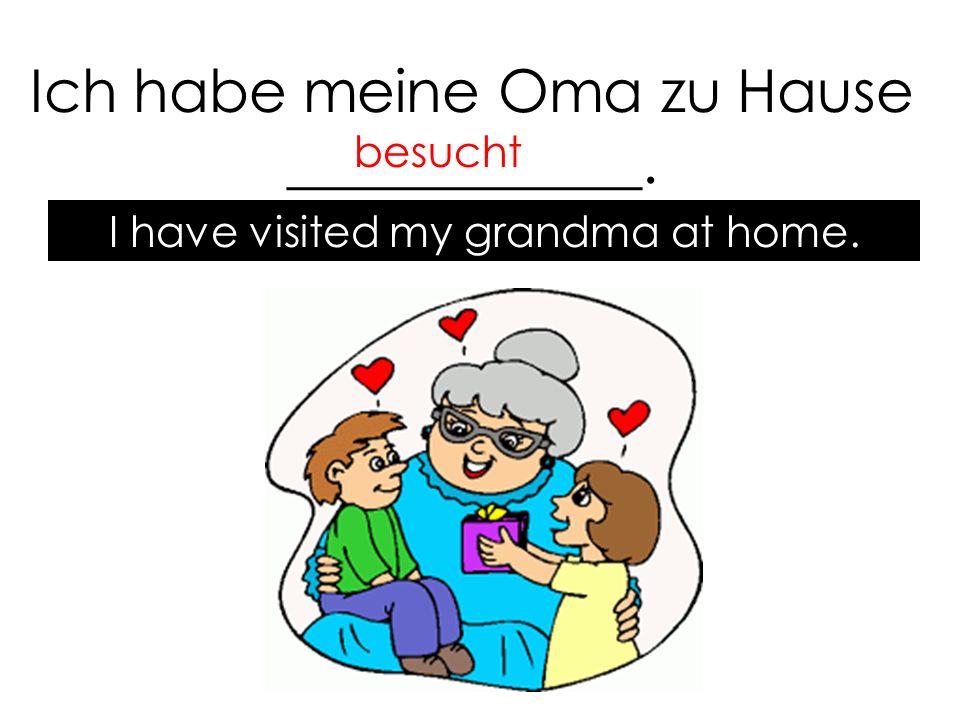 Ich habe meine Oma zu Hause ____________. besucht I have visited my grandma at home.