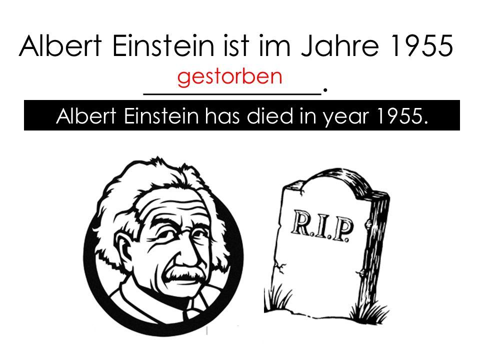 Albert Einstein ist im Jahre 1955 ____________. gestorben Albert Einstein has died in year 1955.