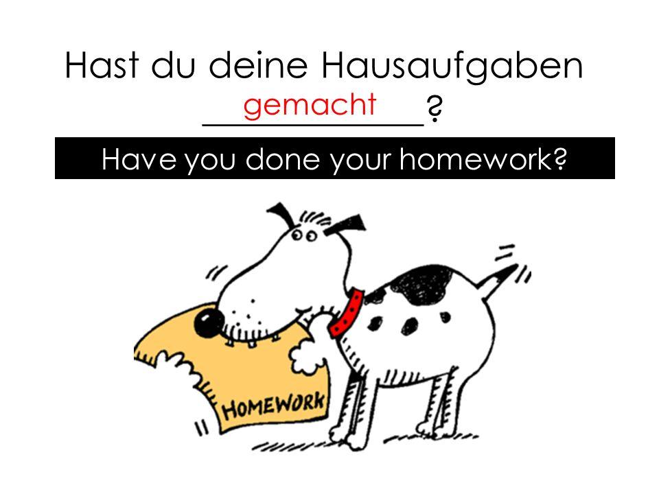 Hast du deine Hausaufgaben ____________ gemacht Have you done your homework
