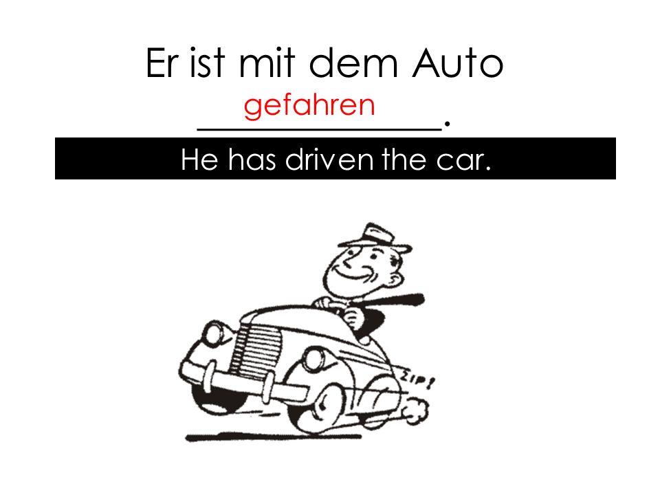 Er ist mit dem Auto ____________. gefahren He has driven the car.