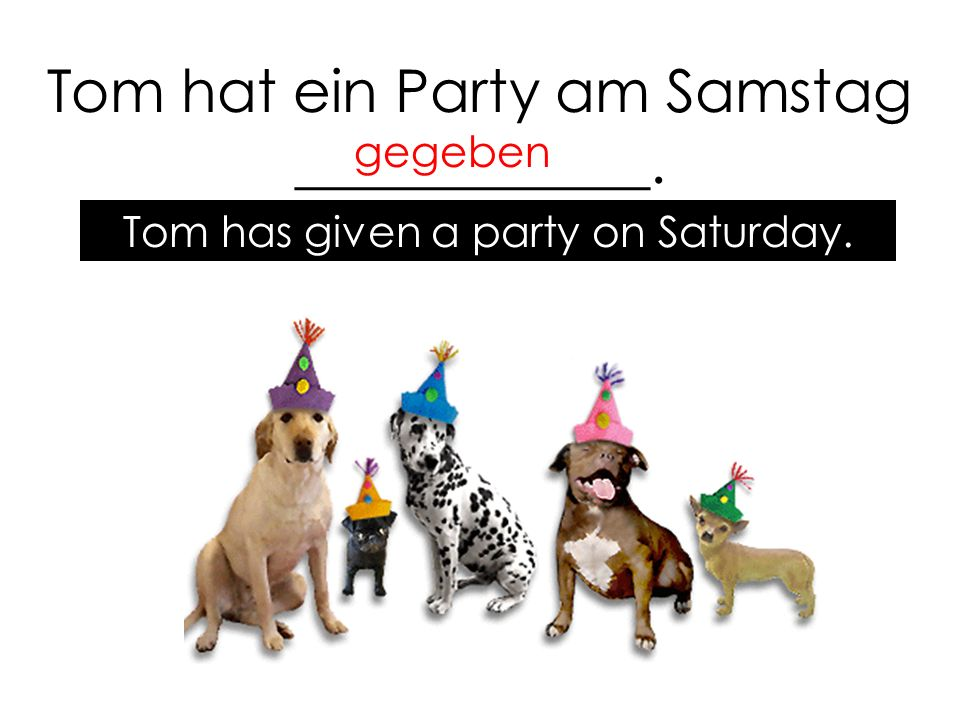 Tom hat ein Party am Samstag ____________. gegeben Tom has given a party on Saturday.
