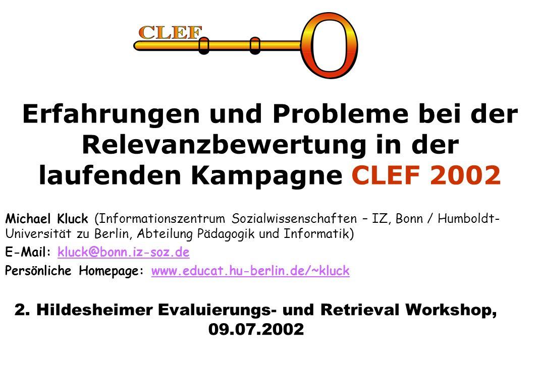 Erfahrungen und Probleme bei der Relevanzbewertung in der laufenden Kampagne CLEF 2002 Michael Kluck (Informationszentrum Sozialwissenschaften – IZ, Bonn / Humboldt- Universität zu Berlin, Abteilung Pädagogik und Informatik) E-Mail: kluck@bonn.iz-soz.dekluck@bonn.iz-soz.de Persönliche Homepage: www.educat.hu-berlin.de/~kluckwww.educat.hu-berlin.de/~kluck 2.