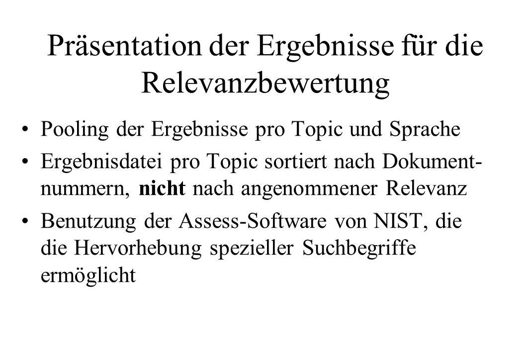 Präsentation der Ergebnisse für die Relevanzbewertung Pooling der Ergebnisse pro Topic und Sprache Ergebnisdatei pro Topic sortiert nach Dokument- nummern, nicht nach angenommener Relevanz Benutzung der Assess-Software von NIST, die die Hervorhebung spezieller Suchbegriffe ermöglicht