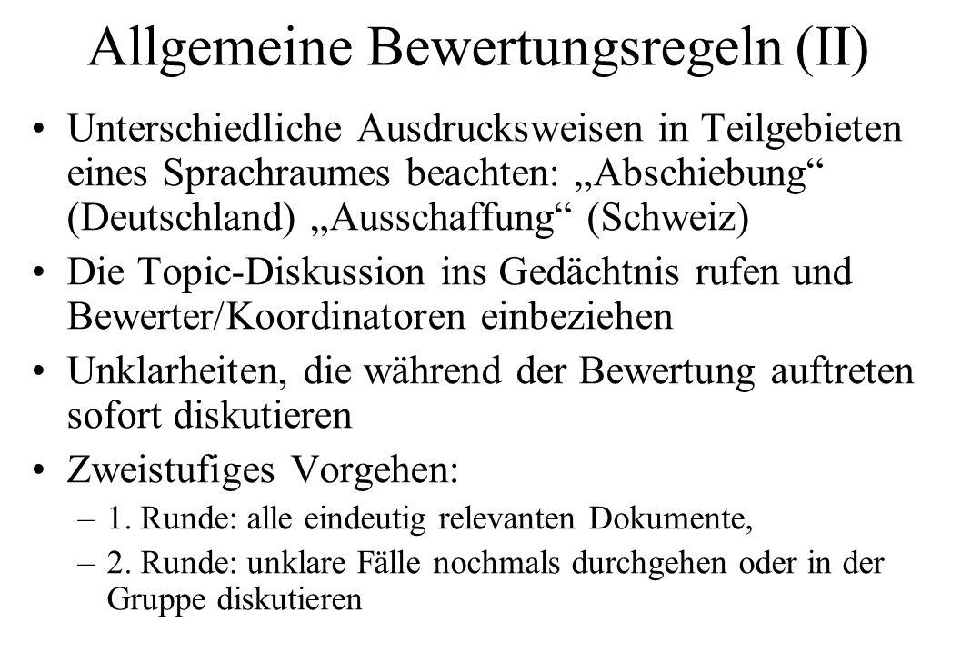 """Allgemeine Bewertungsregeln (II) Unterschiedliche Ausdrucksweisen in Teilgebieten eines Sprachraumes beachten: """"Abschiebung (Deutschland) """"Ausschaffung (Schweiz) Die Topic-Diskussion ins Gedächtnis rufen und Bewerter/Koordinatoren einbeziehen Unklarheiten, die während der Bewertung auftreten sofort diskutieren Zweistufiges Vorgehen: –1."""