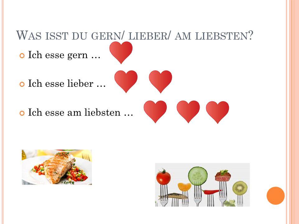 W AS ISST DU GERN / LIEBER / AM LIEBSTEN ? Ich esse gern … Ich esse lieber … Ich esse am liebsten …