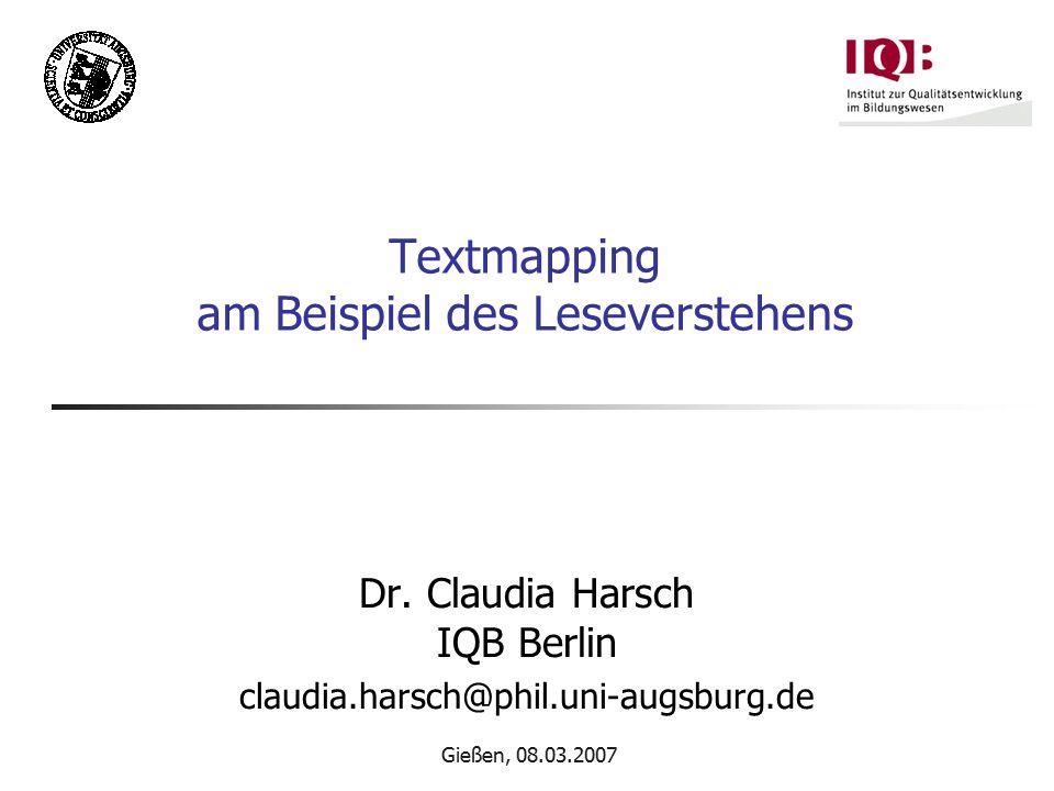 Gießen, 08.03.2007 Textmapping am Beispiel des Leseverstehens Dr. Claudia Harsch IQB Berlin claudia.harsch@phil.uni-augsburg.de